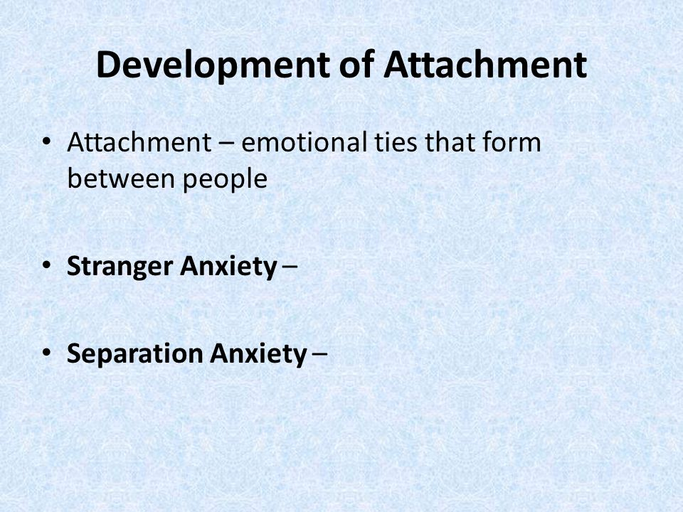 Development of Attachment Attachment – emotional ties that form between people Stranger Anxiety – Separation Anxiety –