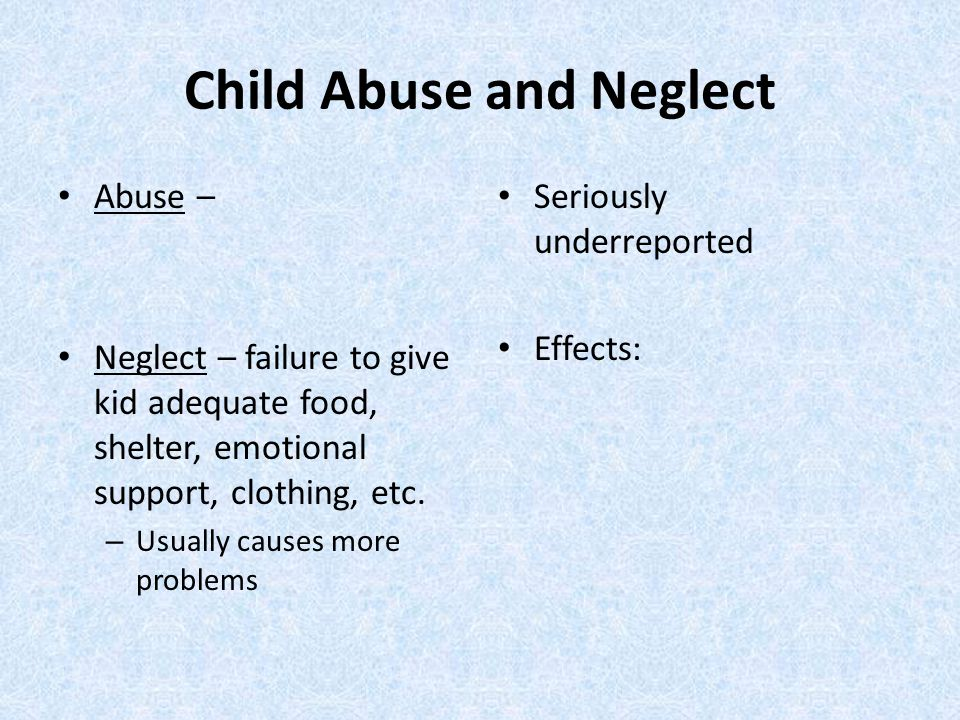Child Abuse and Neglect Abuse – Neglect – failure to give kid adequate food, shelter, emotional support, clothing, etc.