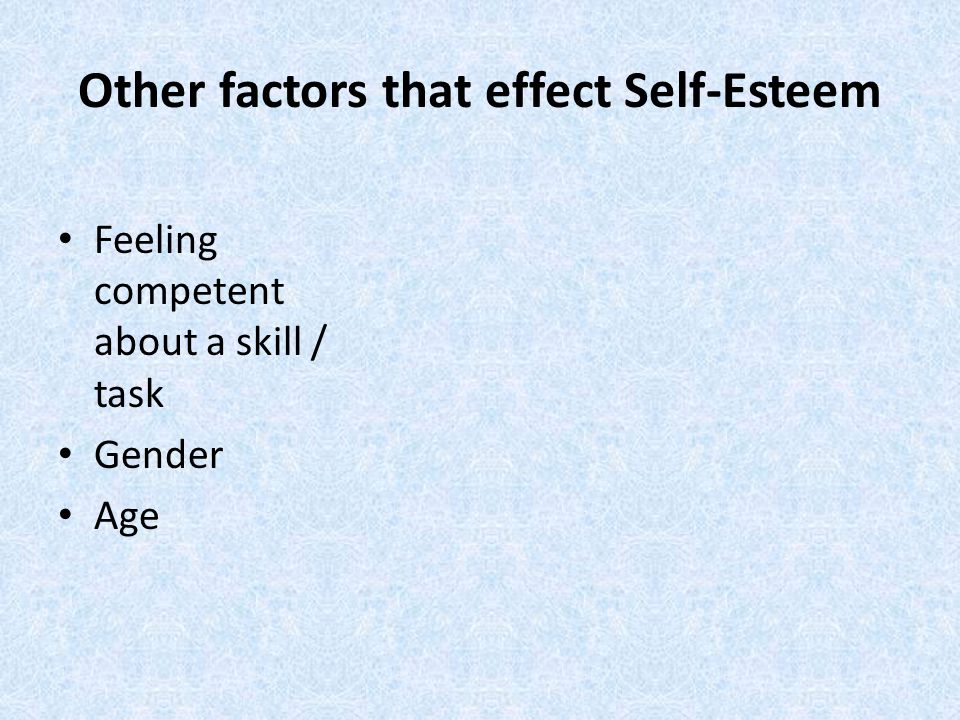 Other factors that effect Self-Esteem Feeling competent about a skill / task Gender Age