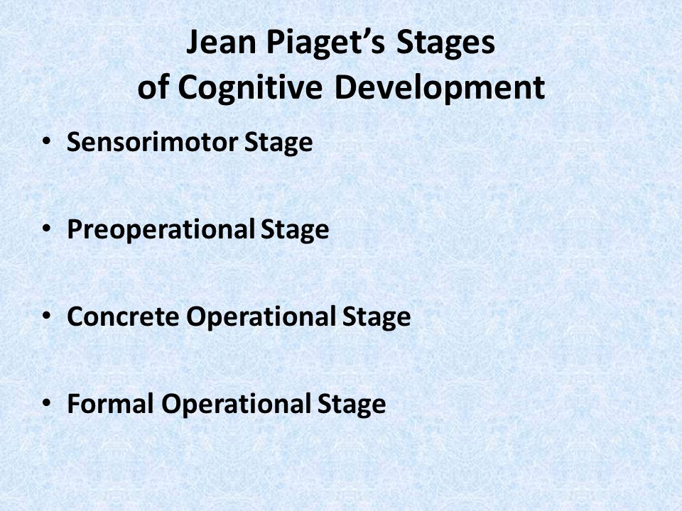 Jean Piaget's Stages of Cognitive Development Sensorimotor Stage Preoperational Stage Concrete Operational Stage Formal Operational Stage