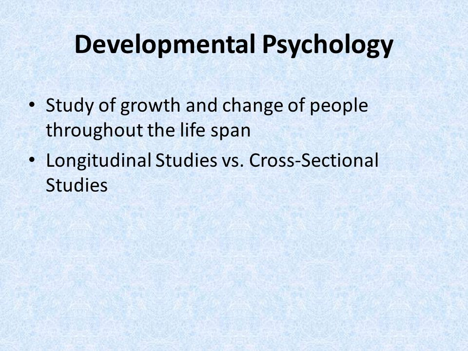 Developmental Psychology Study of growth and change of people throughout the life span Longitudinal Studies vs.