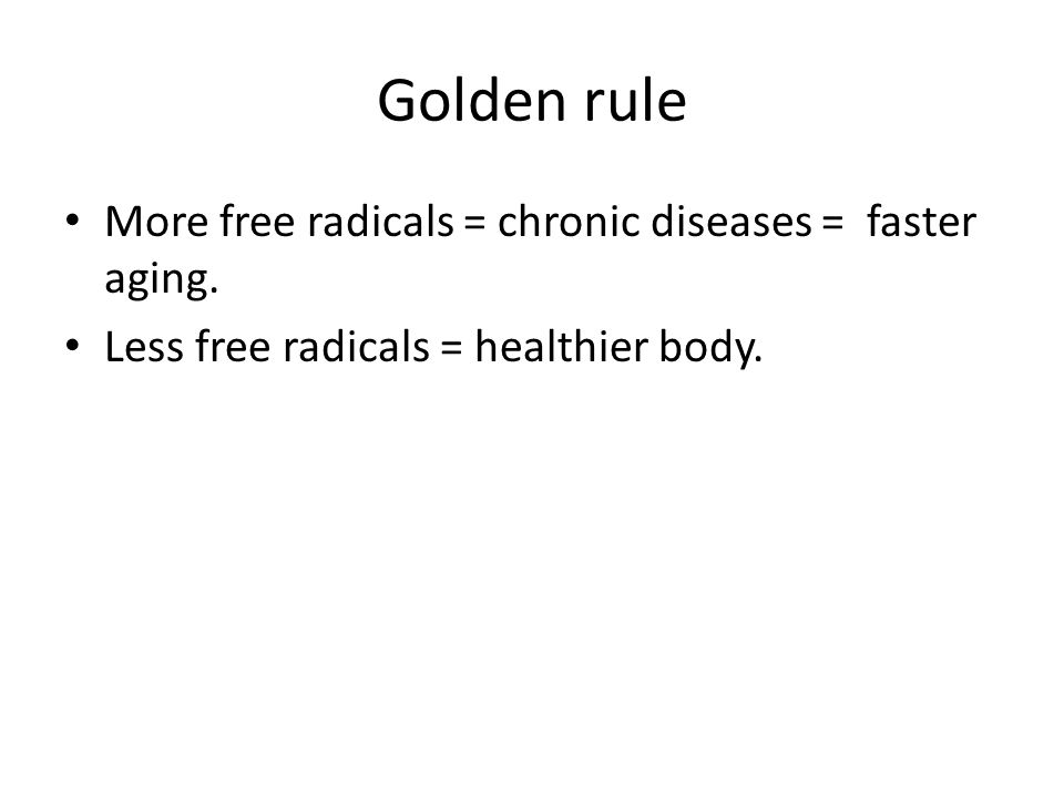 Golden rule More free radicals = chronic diseases = faster aging.