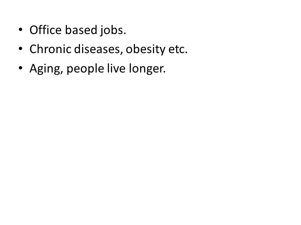 Office based jobs. Chronic diseases, obesity etc. Aging, people live longer.