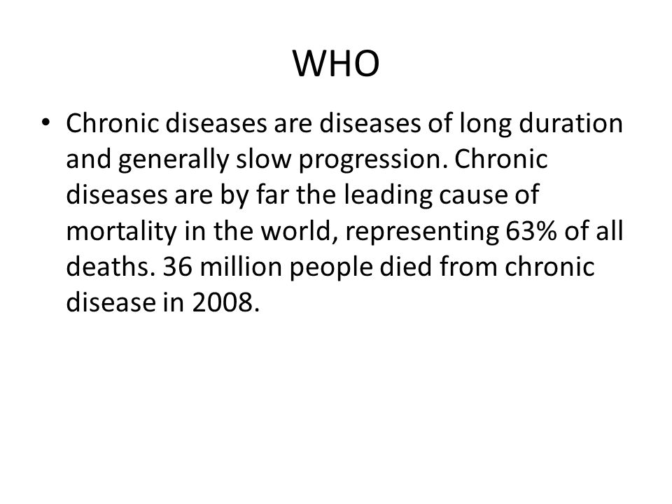 WHO Chronic diseases are diseases of long duration and generally slow progression.