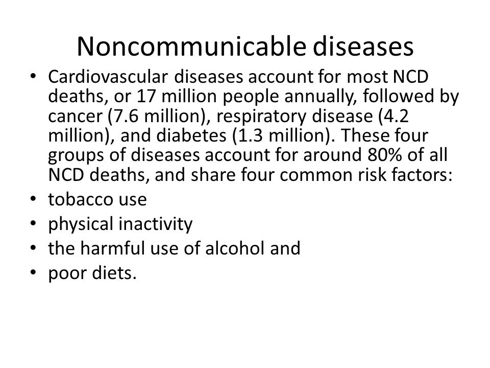 Noncommunicable diseases Cardiovascular diseases account for most NCD deaths, or 17 million people annually, followed by cancer (7.6 million), respiratory disease (4.2 million), and diabetes (1.3 million).