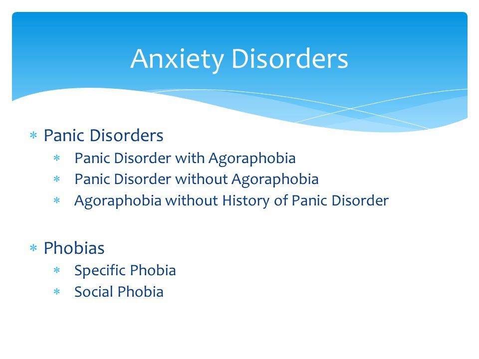  Panic Disorders  Panic Disorder with Agoraphobia  Panic Disorder without Agoraphobia  Agoraphobia without History of Panic Disorder  Phobias  Specific Phobia  Social Phobia Anxiety Disorders