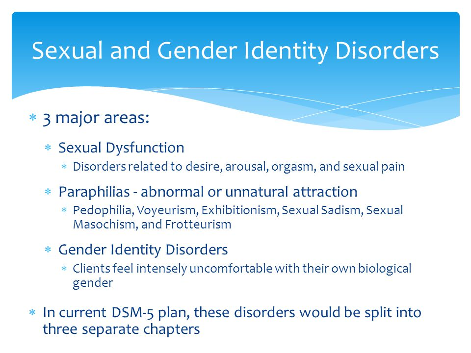  3 major areas:  Sexual Dysfunction  Disorders related to desire, arousal, orgasm, and sexual pain  Paraphilias - abnormal or unnatural attraction  Pedophilia, Voyeurism, Exhibitionism, Sexual Sadism, Sexual Masochism, and Frotteurism  Gender Identity Disorders  Clients feel intensely uncomfortable with their own biological gender  In current DSM-5 plan, these disorders would be split into three separate chapters Sexual and Gender Identity Disorders