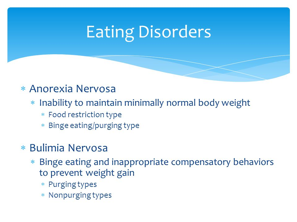  Anorexia Nervosa  Inability to maintain minimally normal body weight  Food restriction type  Binge eating/purging type  Bulimia Nervosa  Binge eating and inappropriate compensatory behaviors to prevent weight gain  Purging types  Nonpurging types Eating Disorders