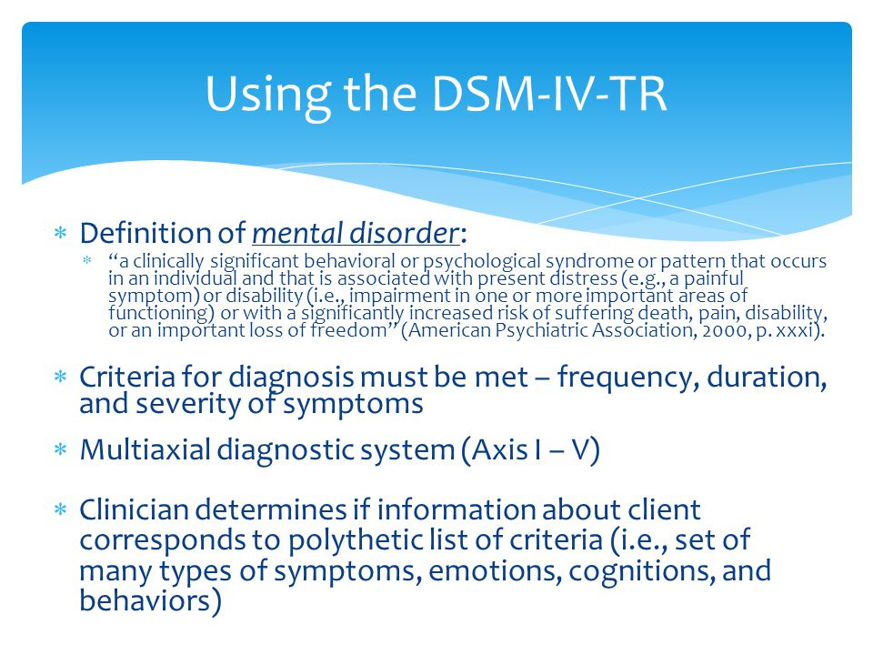  Definition of mental disorder:  a clinically significant behavioral or psychological syndrome or pattern that occurs in an individual and that is associated with present distress (e.g., a painful symptom) or disability (i.e., impairment in one or more important areas of functioning) or with a significantly increased risk of suffering death, pain, disability, or an important loss of freedom (American Psychiatric Association, 2000, p.