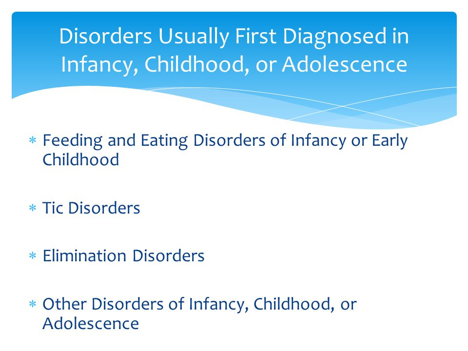  Feeding and Eating Disorders of Infancy or Early Childhood  Tic Disorders  Elimination Disorders  Other Disorders of Infancy, Childhood, or Adolescence Disorders Usually First Diagnosed in Infancy, Childhood, or Adolescence