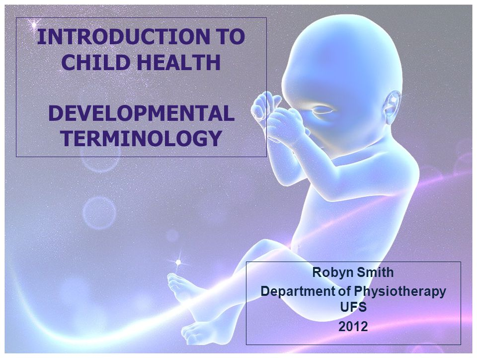 INTRODUCTION TO CHILD HEALTH DEVELOPMENTAL TERMINOLOGY Robyn Smith Department of Physiotherapy UFS 2012