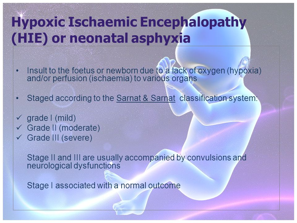 Hypoxic Ischaemic Encephalopathy (HIE) or neonatal asphyxia Insult to the foetus or newborn due to a lack of oxygen (hypoxia) and/or perfusion (ischaemia) to various organs Staged according to the Sarnat & Sarnat classification system: grade I (mild) Grade II (moderate) Grade III (severe) Stage II and III are usually accompanied by convulsions and neurological dysfunctions Stage I associated with a normal outcome