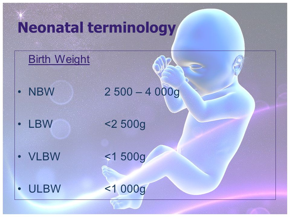 Neonatal terminology Birth Weight NBW2 500 – 4 000g LBW<2 500g VLBW<1 500g ULBW<1 000g