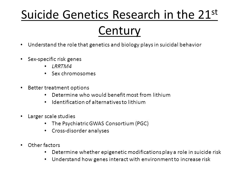 Suicide Genetics Research in the 21 st Century Understand the role that genetics and biology plays in suicidal behavior Sex-specific risk genes LRRTM4 Sex chromosomes Better treatment options Determine who would benefit most from lithium Identification of alternatives to lithium Larger scale studies The Psychiatric GWAS Consortium (PGC) Cross-disorder analyses Other factors Determine whether epigenetic modifications play a role in suicide risk Understand how genes interact with environment to increase risk