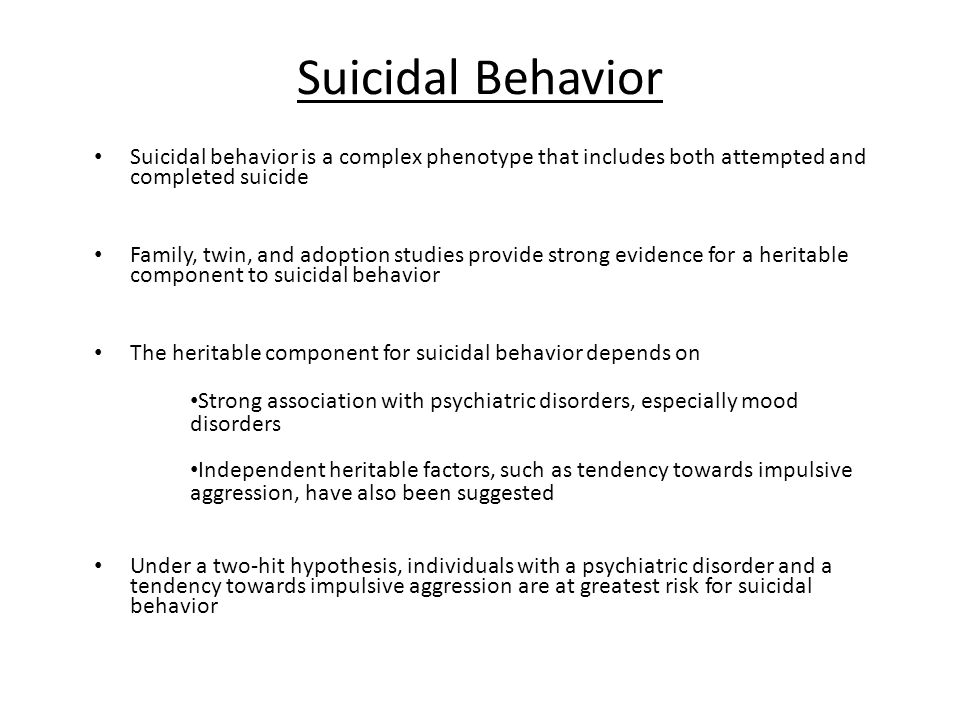 Suicidal Behavior Suicidal behavior is a complex phenotype that includes both attempted and completed suicide Family, twin, and adoption studies provide strong evidence for a heritable component to suicidal behavior The heritable component for suicidal behavior depends on Strong association with psychiatric disorders, especially mood disorders Independent heritable factors, such as tendency towards impulsive aggression, have also been suggested Under a two-hit hypothesis, individuals with a psychiatric disorder and a tendency towards impulsive aggression are at greatest risk for suicidal behavior