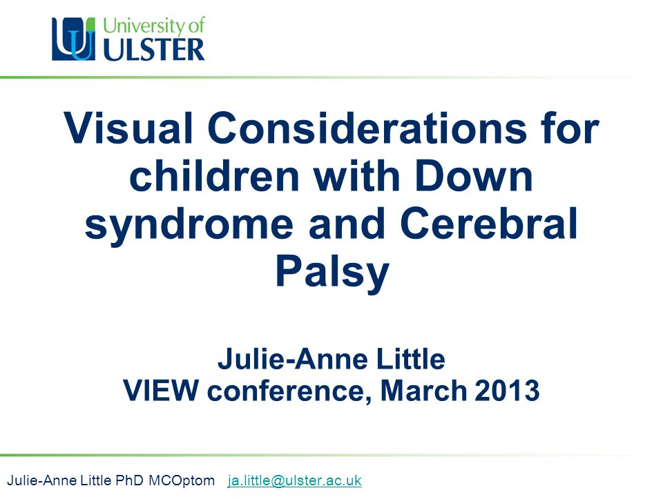 Visual Considerations for children with Down syndrome and Cerebral Palsy Julie-Anne Little VIEW conference, March 2013 Julie-Anne Little PhD MCOptom j