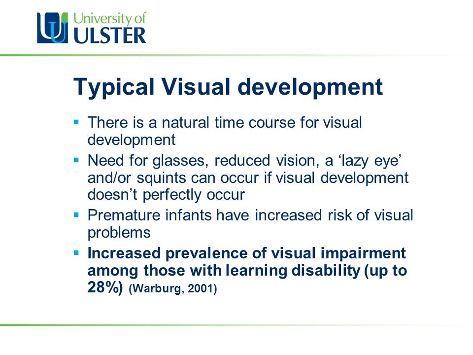 Typical Visual development  There is a natural time course for visual development  Need for glasses, reduced vision, a 'lazy eye' and/or squints can