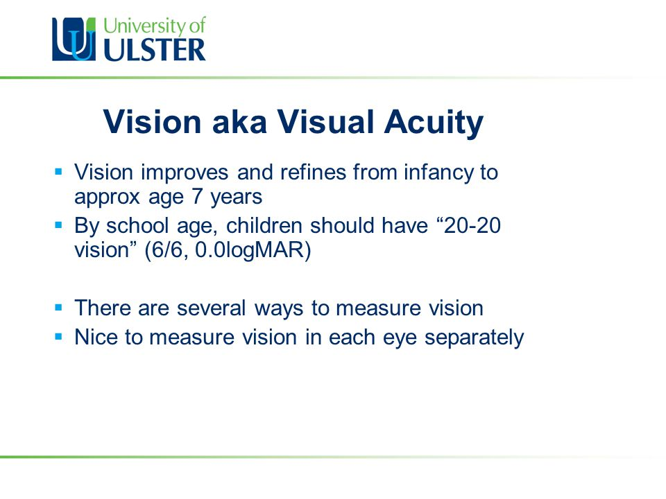 "Vision aka Visual Acuity  Vision improves and refines from infancy to approx age 7 years  By school age, children should have ""20-20 vision"" (6/6, 0"