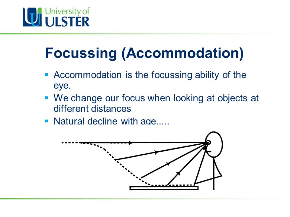 Focussing (Accommodation)  Accommodation is the focussing ability of the eye.  We change our focus when looking at objects at different distances 