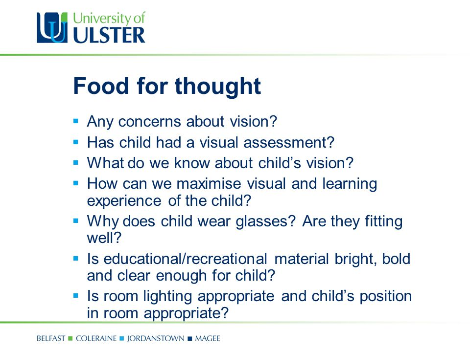 Food for thought  Any concerns about vision?  Has child had a visual assessment?  What do we know about child's vision?  How can we maximise visua