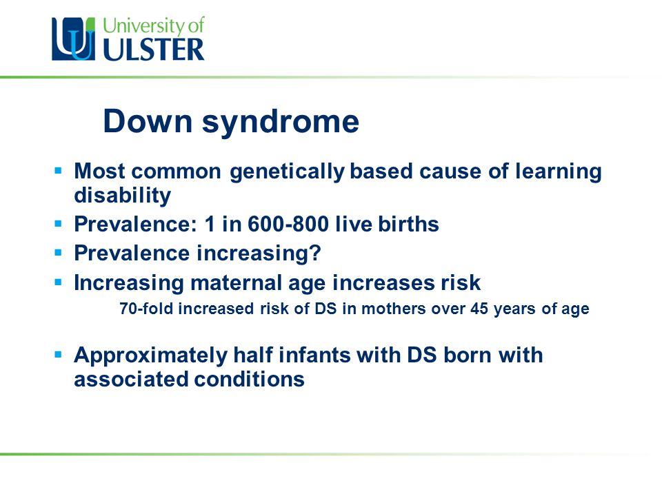 Down syndrome  Most common genetically based cause of learning disability  Prevalence: 1 in 600-800 live births  Prevalence increasing?  Increasin