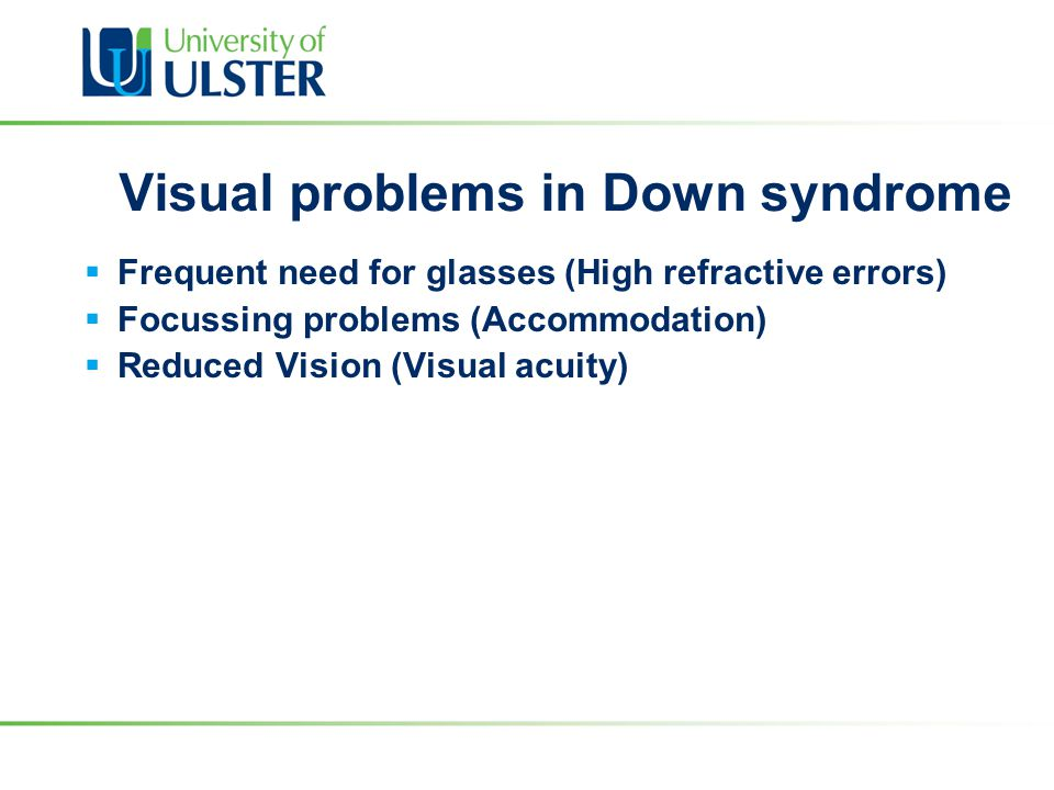 Visual problems in Down syndrome  Frequent need for glasses (High refractive errors)  Focussing problems (Accommodation)  Reduced Vision (Visual ac