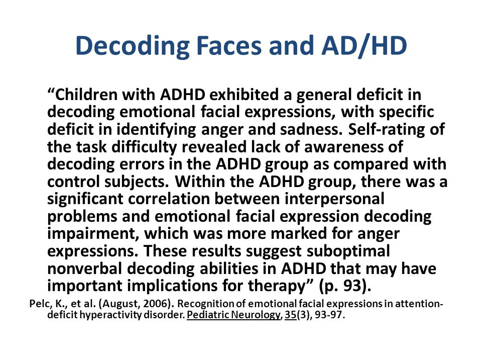 Decoding Faces and AD/HD Children with ADHD exhibited a general deficit in decoding emotional facial expressions, with specific deficit in identifying anger and sadness.