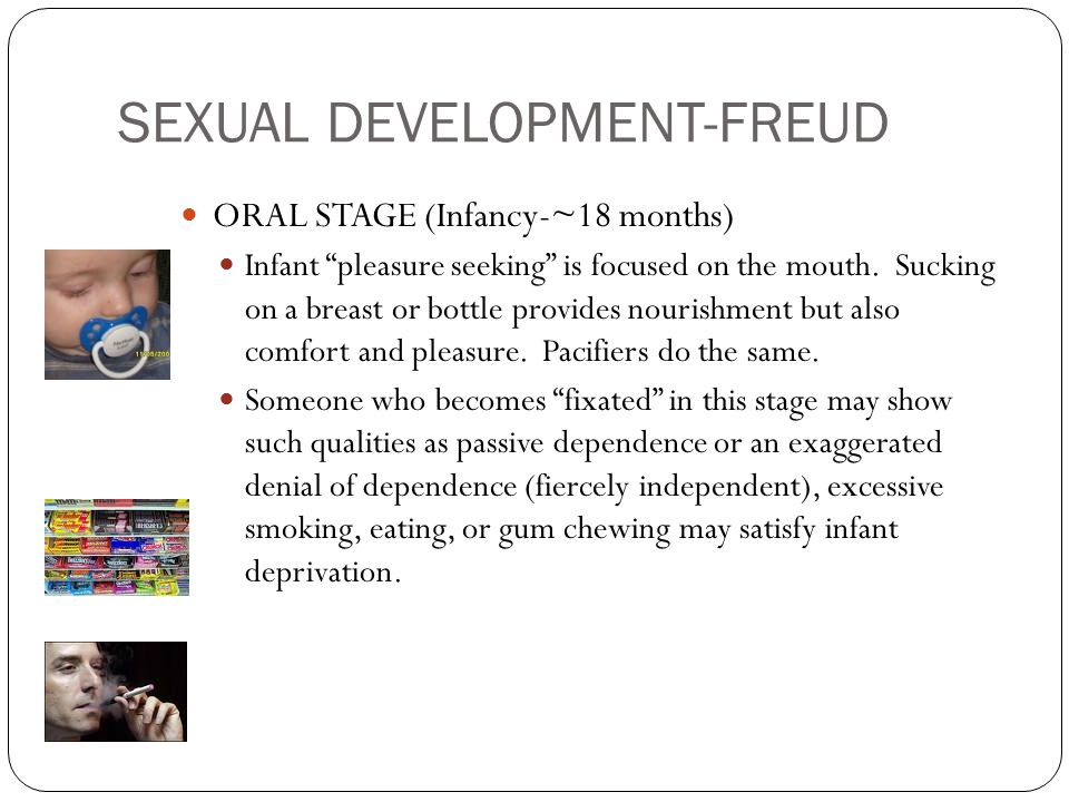 SEXUAL DEVELOPMENT-FREUD ORAL STAGE (Infancy-~18 months) Infant pleasure seeking is focused on the mouth.