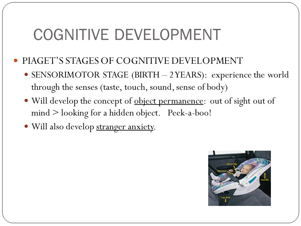 COGNITIVE DEVELOPMENT PIAGET'S STAGES OF COGNITIVE DEVELOPMENT SENSORIMOTOR STAGE (BIRTH – 2 YEARS): experience the world through the senses (taste, t