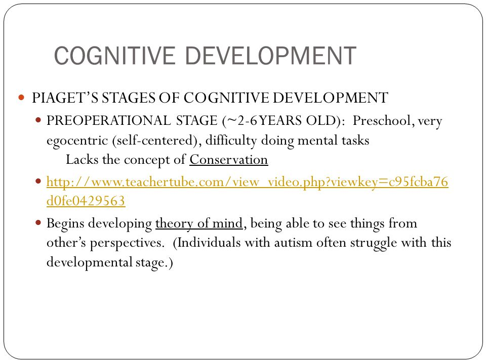 COGNITIVE DEVELOPMENT PIAGET'S STAGES OF COGNITIVE DEVELOPMENT PREOPERATIONAL STAGE (~2-6 YEARS OLD): Preschool, very egocentric (self-centered), difficulty doing mental tasks Lacks the concept of Conservation http://www.teachertube.com/view_video.php?viewkey=c95fcba76 d0fe0429563 http://www.teachertube.com/view_video.php?viewkey=c95fcba76 d0fe0429563 Begins developing theory of mind, being able to see things from other's perspectives.