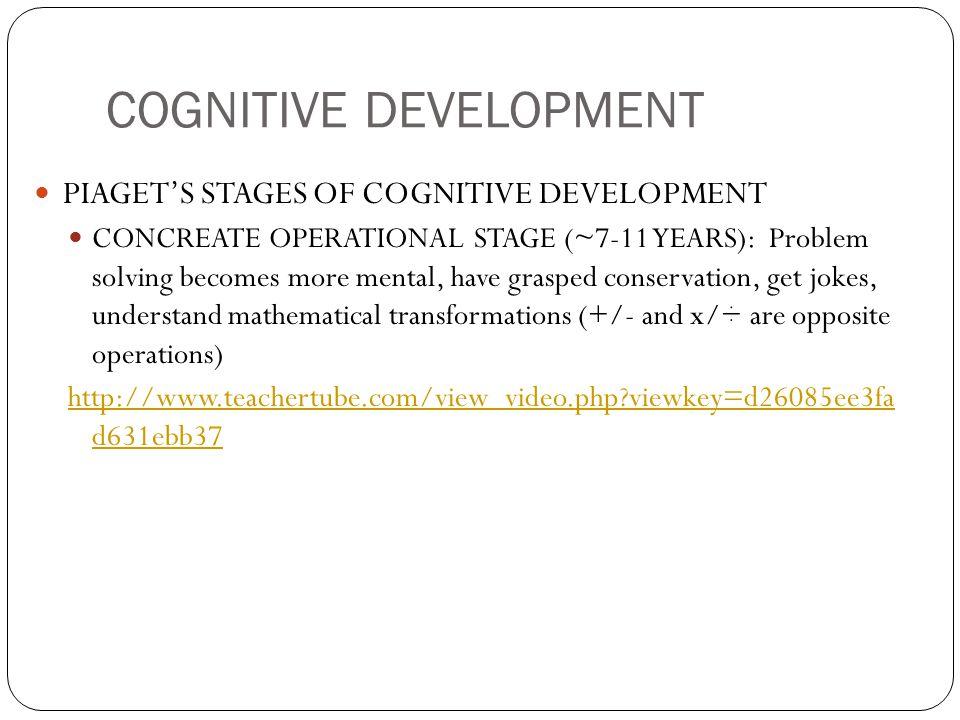 COGNITIVE DEVELOPMENT PIAGET'S STAGES OF COGNITIVE DEVELOPMENT CONCREATE OPERATIONAL STAGE (~7-11 YEARS): Problem solving becomes more mental, have gr
