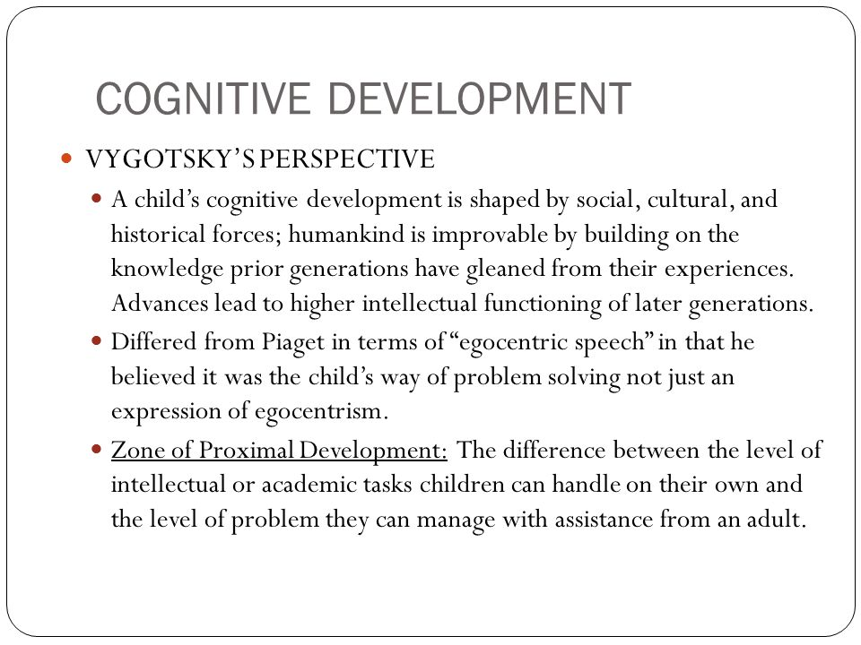 COGNITIVE DEVELOPMENT VYGOTSKY'S PERSPECTIVE A child's cognitive development is shaped by social, cultural, and historical forces; humankind is improvable by building on the knowledge prior generations have gleaned from their experiences.