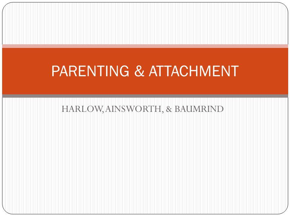HARLOW, AINSWORTH, & BAUMRIND PARENTING & ATTACHMENT
