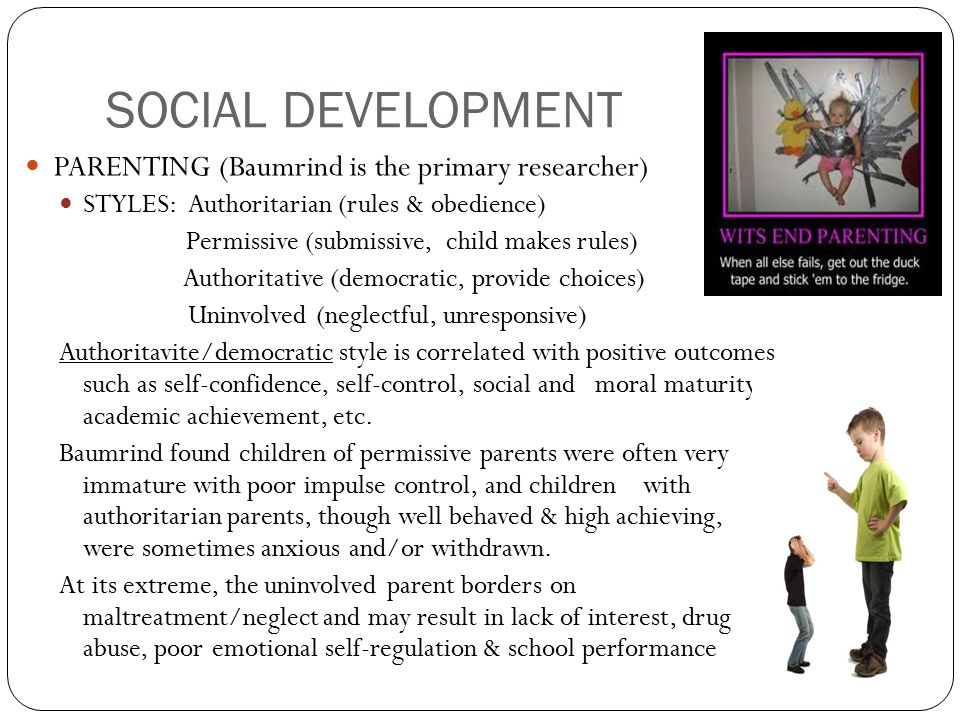 SOCIAL DEVELOPMENT PARENTING (Baumrind is the primary researcher) STYLES: Authoritarian (rules & obedience) Permissive (submissive, child makes rules) Authoritative (democratic, provide choices) Uninvolved (neglectful, unresponsive) Authoritavite/democratic style is correlated with positive outcomes such as self-confidence, self-control, social and moral maturity, academic achievement, etc.