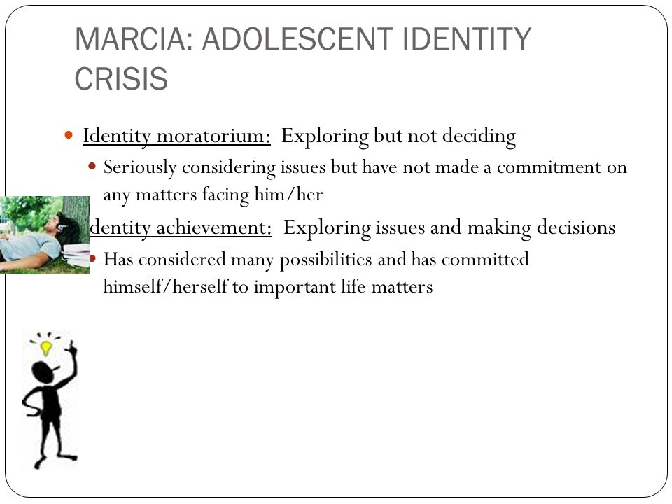 MARCIA: ADOLESCENT IDENTITY CRISIS Identity moratorium: Exploring but not deciding Seriously considering issues but have not made a commitment on any