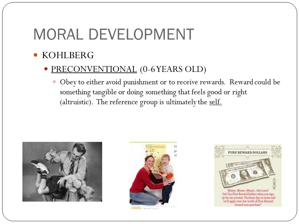 MORAL DEVELOPMENT KOHLBERG PRECONVENTIONAL (0-6 YEARS OLD) Obey to either avoid punishment or to receive rewards. Reward could be something tangible o