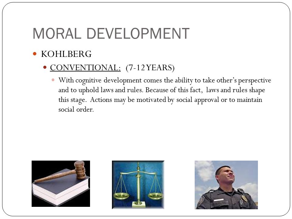 MORAL DEVELOPMENT KOHLBERG CONVENTIONAL: (7-12 YEARS) With cognitive development comes the ability to take other's perspective and to uphold laws and