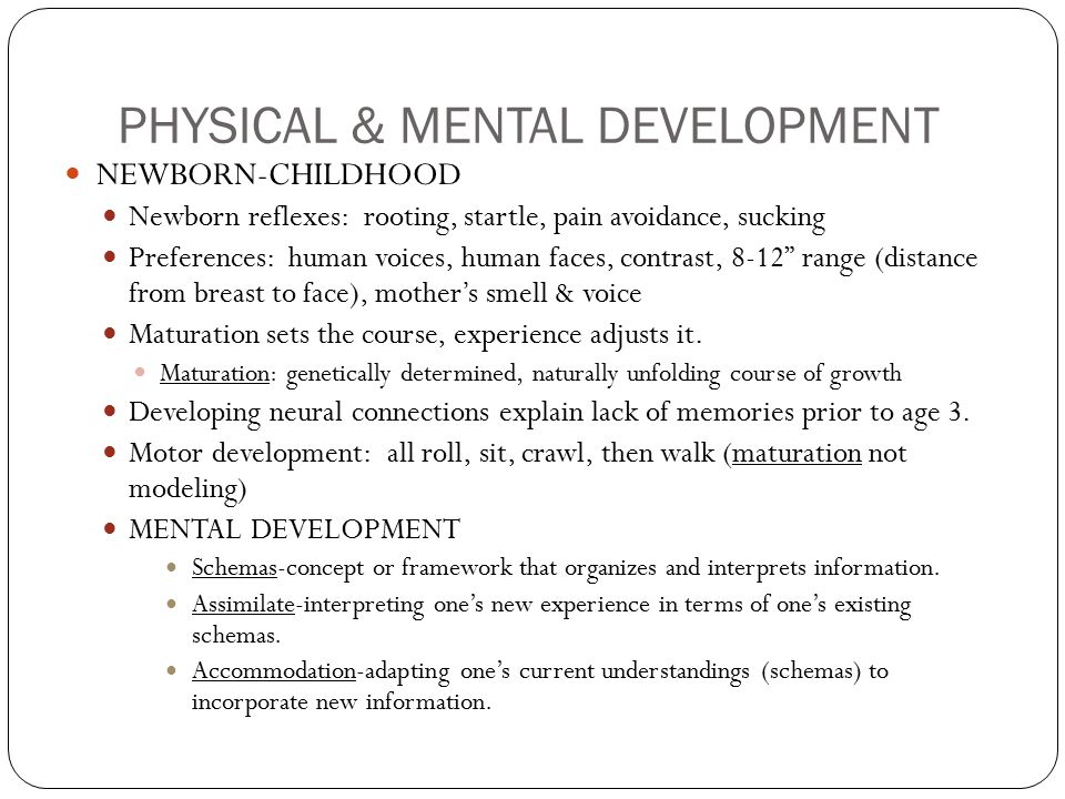 PHYSICAL & MENTAL DEVELOPMENT NEWBORN-CHILDHOOD Newborn reflexes: rooting, startle, pain avoidance, sucking Preferences: human voices, human faces, contrast, 8-12 range (distance from breast to face), mother's smell & voice Maturation sets the course, experience adjusts it.
