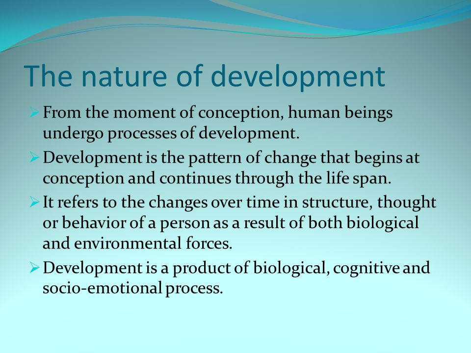 The nature of development  From the moment of conception, human beings undergo processes of development.