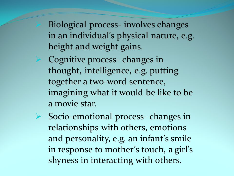  Biological process- involves changes in an individual's physical nature, e.g. height and weight gains.  Cognitive process- changes in thought, inte