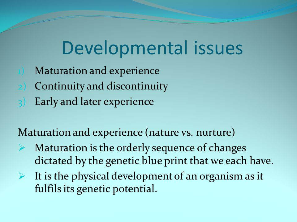 Developmental issues 1) Maturation and experience 2) Continuity and discontinuity 3) Early and later experience Maturation and experience (nature vs.