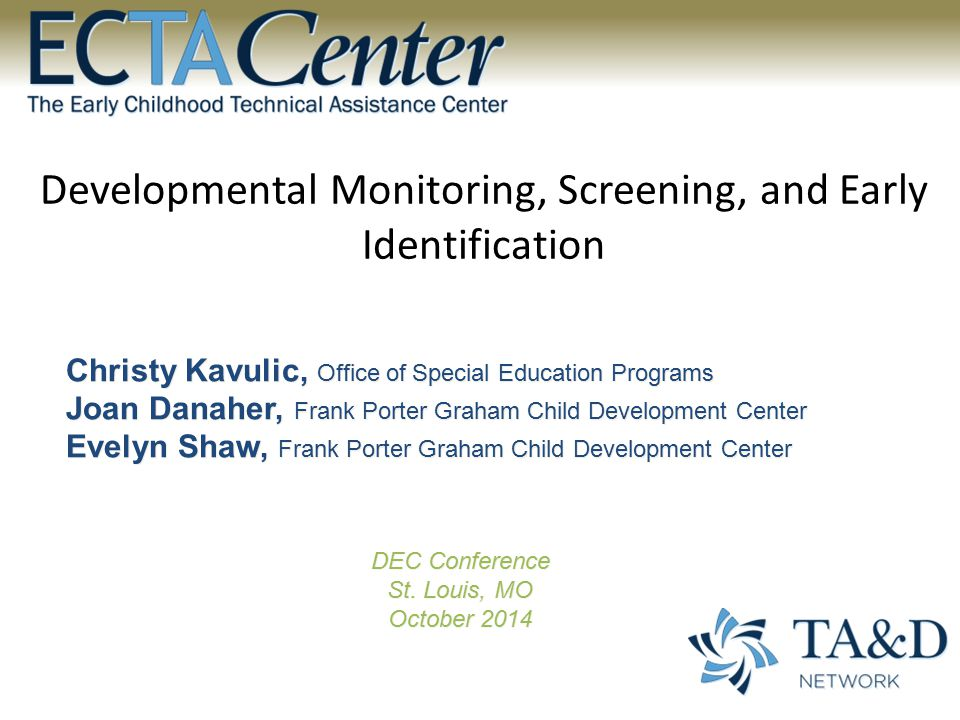 Developmental Monitoring, Screening, and Early Identification Christy Kavulic, Office of Special Education Programs Joan Danaher, Frank Porter Graham Child Development Center Evelyn Shaw, Frank Porter Graham Child Development Center DEC Conference St.