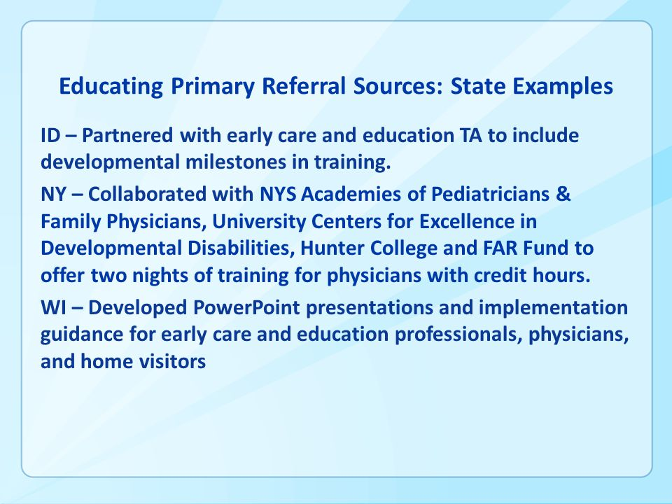 Educating Primary Referral Sources: State Examples ID – Partnered with early care and education TA to include developmental milestones in training.
