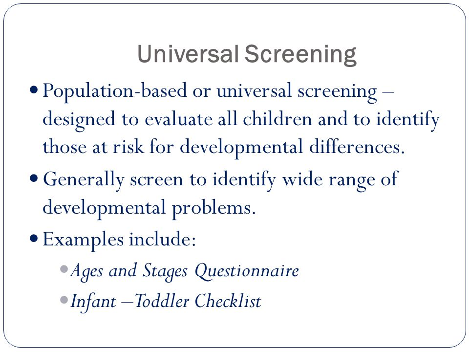 Universal Screening Population-based or universal screening – designed to evaluate all children and to identify those at risk for developmental differ