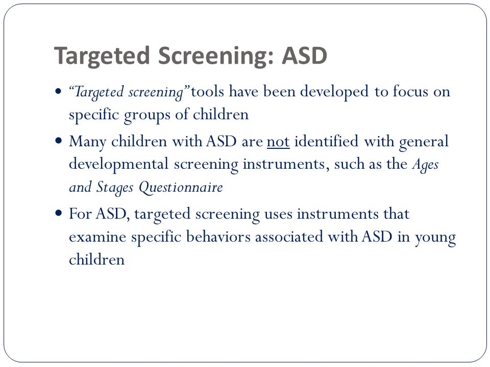 Targeted Screening: ASD Targeted screening tools have been developed to focus on specific groups of children Many children with ASD are not identified with general developmental screening instruments, such as the Ages and Stages Questionnaire For ASD, targeted screening uses instruments that examine specific behaviors associated with ASD in young children