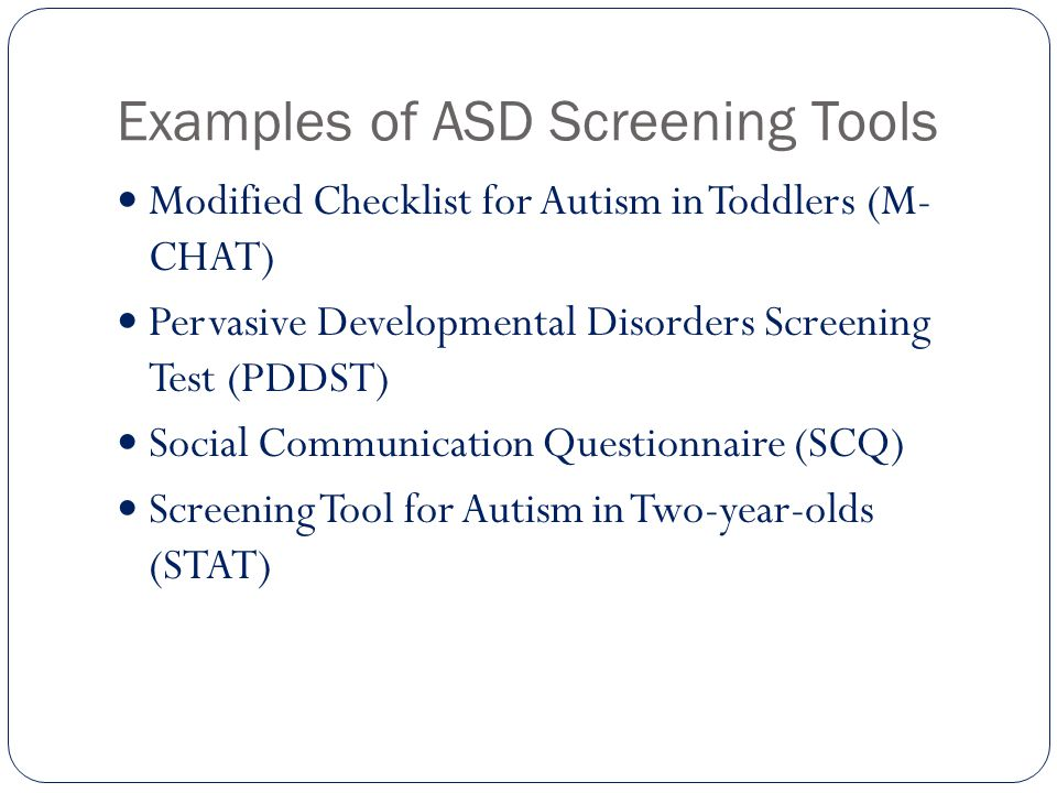 Examples of ASD Screening Tools Modified Checklist for Autism in Toddlers (M- CHAT) Pervasive Developmental Disorders Screening Test (PDDST) Social Co