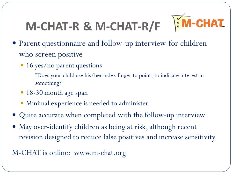M-CHAT-R & M-CHAT-R/F Parent questionnaire and follow-up interview for children who screen positive 16 yes/no parent questions Does your child use his/her index finger to point, to indicate interest in something 18-30 month age span Minimal experience is needed to administer Quite accurate when completed with the follow-up interview May over-identify children as being at risk, although recent revision designed to reduce false positives and increase sensitivity.