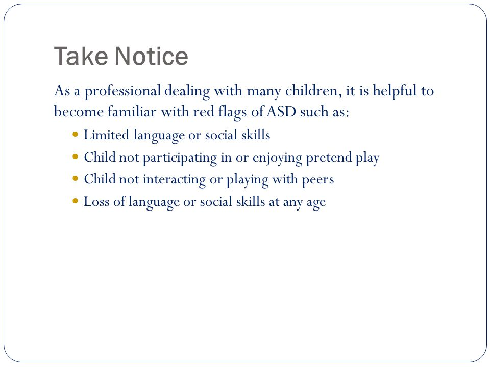 Take Notice As a professional dealing with many children, it is helpful to become familiar with red flags of ASD such as: Limited language or social skills Child not participating in or enjoying pretend play Child not interacting or playing with peers Loss of language or social skills at any age