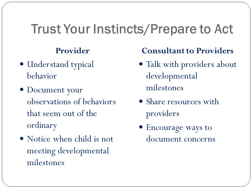 Trust Your Instincts/Prepare to Act Provider Understand typical behavior Document your observations of behaviors that seem out of the ordinary Notice