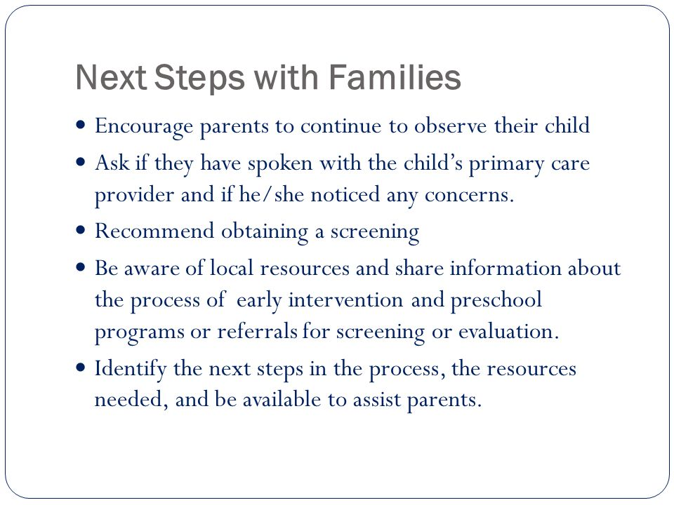 Next Steps with Families Encourage parents to continue to observe their child Ask if they have spoken with the child's primary care provider and if he/she noticed any concerns.